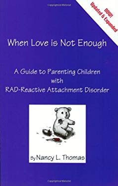 When Love Is Not Enough: A Guide to Parenting with Reactive Attachment Disorder-RAD
