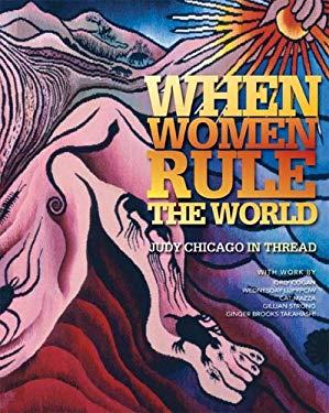 When Women Rule the World: Judy Chicago in Thread - Allyson Mitchell, Jennifer Sorkin, Sarah Quinton