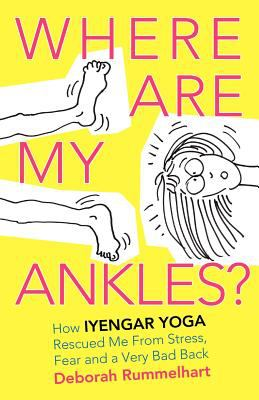 Where Are My Ankles? How Iyengar Yoga Rescued Me from Stress, Fear and a Very Bad Back 9780979263323