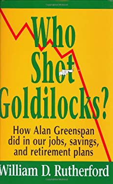 Who Shot Goldilocks?: How Alan Greenspan Did in Our Jobs, Savings, and Retirement Plans 9780975310403