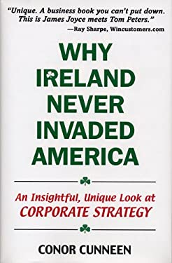 Why Ireland Never Invaded America: An Insightful, Unique Look at Corporate Strategy 9780976374008