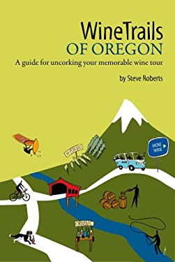 Winetrails of Oregon: A Guide for Uncorking Your Memorable Wine Tour 9780979269813