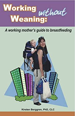 Working Without Weaning: A Working Mother's Guide to Breastfeeding 9780977226863
