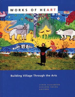 Works of Heart: Building Village Through the Arts 9780976605409
