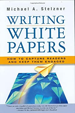 Writing White Papers: How to Capture Readers and Keep Them Engaged 9780977716937