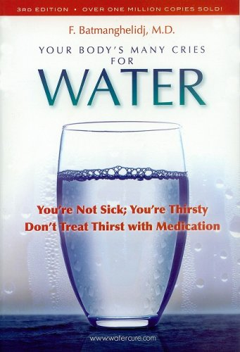 Your Body's Many Cries for Water: You're Not Sick; You're Thirsty: Don't Treat Thirst with Medications