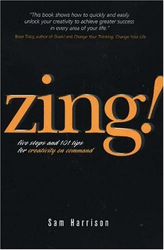 Zing!: Five Steps and 101 Tips for Creativity on Command 9780974499635