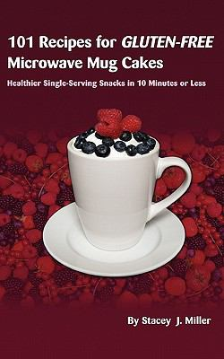 101 Recipes for Gluten-Free Microwave Mug Cakes: Healthier Single-Serving Snacks in Less Than 10 Minutes 9780984228515