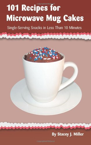 101 Recipes for Microwave Mug Cakes: Single-Serving Snacks in Less Than 10 Minutes 9780984228508