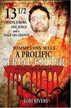 13 1/2: Twelve Jurors, One Judge and a Half-Assed Chance: Tommy Lynn Sells: A Prolific Serial Killer 9780980080209