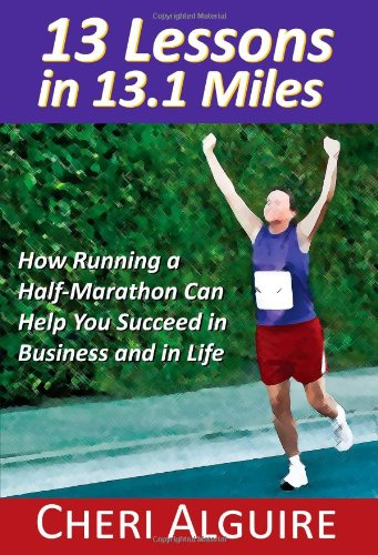 13 Lessons in 13.1 Miles: How Running a Half-Marathon Can Help You Succeed in Business and in Life 9780984332304