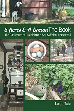 5 Acres and a Dream the Book : The Challenges of Establishing a Self-Sufficient Homestead