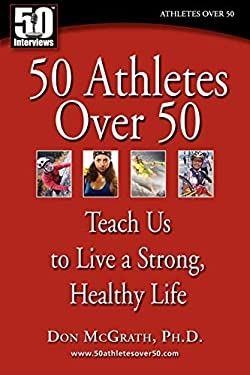50 Athletes Over 50 Teach Us to Live a Strong, Healthy Life 9780982290712