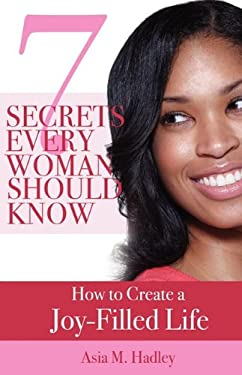 7 Secrets Every Woman Should Know: How to Create a Joy-Filled Life 9780982387696