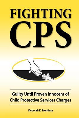 Fighting CPS: Guilty Until Proven Innocent of Child Protective Services Charges 9780980006162