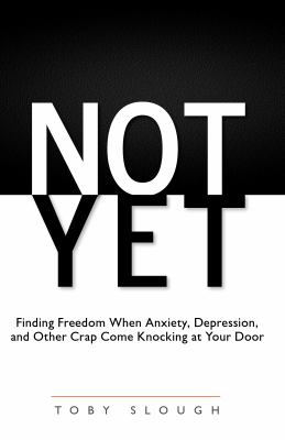 Not Yet: Finding Freedom When Anxiety, Depression, and Other Crap Come Knocking at Your Door