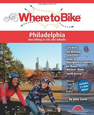 Where to Bike Philadelphia: Best Biking in City and Suburbs 9780980858747
