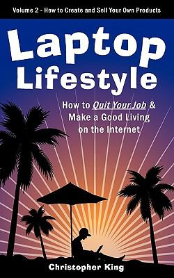 Laptop Lifestyle - How to Quit Your Job and Make a Good Living on the Internet (Volume 2 - How to Create and Sell Your Own Products) 9780981143798