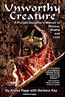Unworthy Creature: A Punjabi Daughter's Memoir of Honour, Shame and Love 9780981276762