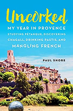 Uncorked: My year in Provence studying Ptanque, discovering Chagall, drinking Pastis, and mangling French