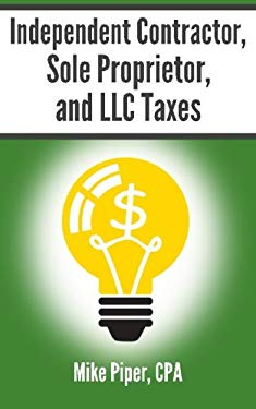 Independent Contractor, Sole Proprietor, and LLC Taxes Explained in 100 Pages or Less 9780981454269