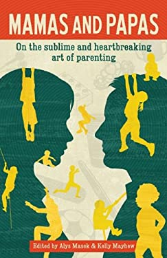 Mamas and Papas: On the Sublime and Heartbreaking Art of Parenting 9780981602080