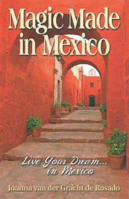 Magic Made in Mexico: Live Your Dream... in Mexico 9780981663722