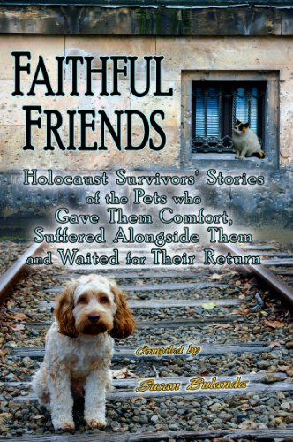 Faithful Friends: Holocaust Survivors' Stories of the Pets Who Gave Them Comfort, Suffered Alongside Them and Waited for Their Return 9780981892948
