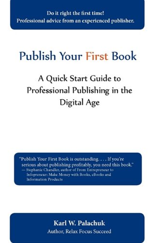 Publish Your First Book: A Quick Start Guide to Professional Publishing in the Digital Age 9780981997841