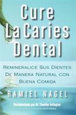 Cure La Caries Dental: Remineralice Las Caries y Repare Sus Dientes Naturalmente Con Buena Comida 9780982021330