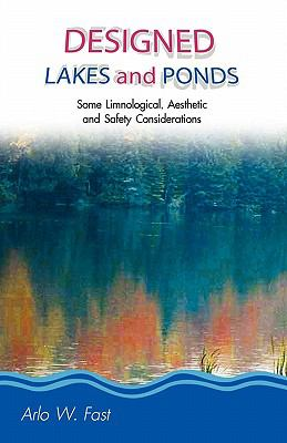 Designed Lakes and Ponds: Some Limnological, Aesthetic and Safety Considerations; A Guide to Designing, Constructing and Managing the Limnology 9780982049914