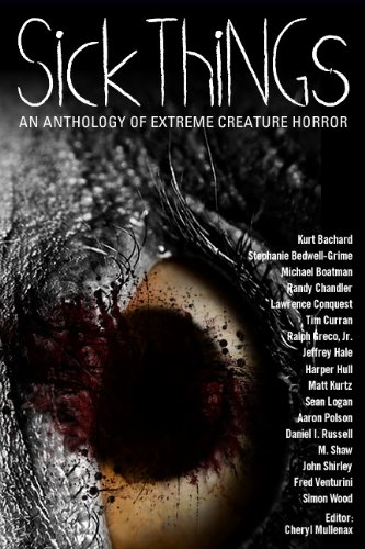 Sick Things: An Anthology of Extreme Creature Horror 9780982097977