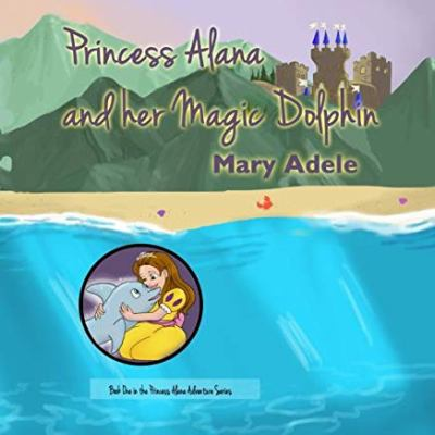 Princess Alana and her Magic Dolphin (Volume 1)