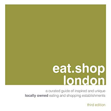 Eat.Shop London: A Curated Guide of Inspired and Unique Locally Owned Eating and Shopping Establishments 9780982325490
