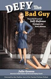 Defy the Bad Guy Powerful Practical Self-Defense Strategies for Every Woman - Greene, Julie / Haddox, Alex