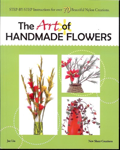The Art of Handmade Flowers: Step-By-Step Instructions for Over 70 Beautiful Nylon Creations 9780982410905