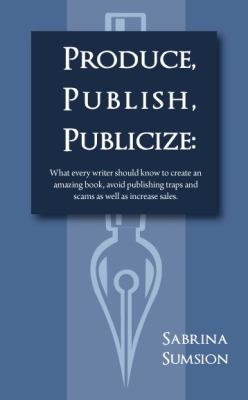 Produce, Publish, Publicize: What Every Writer Should Know to Create an Amazing Product, Avoid Publishing Traps and Scams as Well as Increase Sales 9780982412602
