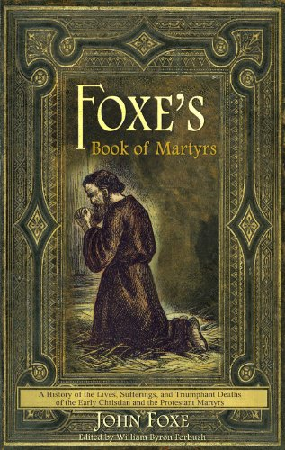 Foxe's Book of Martyrs: A History of the Lives, Sufferings, and Triumphant Deaths of the Early Christian and the Protestant Martyrs 9780982488188