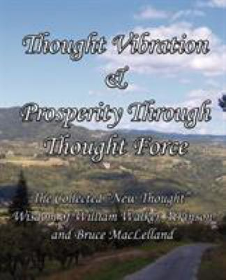 Thought Vibration & Prosperity Through Thought Force - The Collected