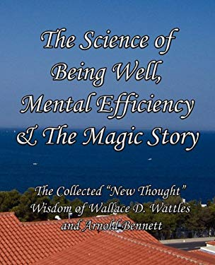 The Science of Being Well, Mental Efficiency & the Magic Story: The Collected