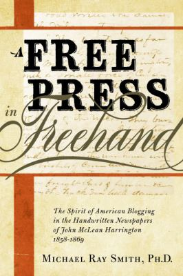 A Free Press in Freehand: The Spirit of American Blogging in the Handwritten Newspapers of John McLean Harrington 1858-1869 Michael Ray Smith, Quentin Schultze and Roy Alden Atwood