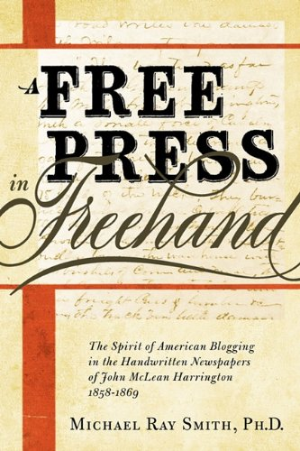 A Free Press in FreeHand: The Spirit of American Blogging in the Handwritten Newspapers of John McLean Harrington 1858-1869 9780982706329