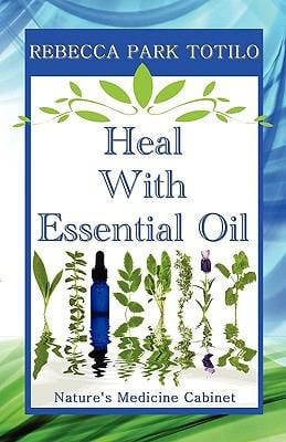 Heal with Essential Oil: Nature's Medicine Cabinet 9780982726402