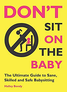Don't Sit on the Baby!: The Ultimate Guide to Sane, Skilled, and Safe Babysitting 9780982732236