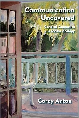 Communication Uncovered: General Semantics and Media Ecology 9780982755952