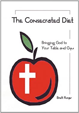 The Concecrated Diet - Bringing God to Your Table and Gym 9780982762752