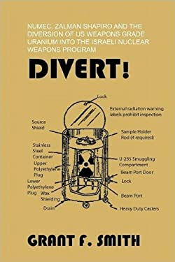 Divert!: Numec, Zalman Shapiro and the Diversion of Us Weapons Grade Uranium Into the Israeli Nuclear Weapons Program 9780982775707