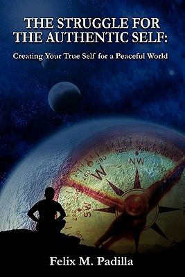 The Struggle for the Authentic Self, Creating Your True Self for a Peaceful World 9780982780312
