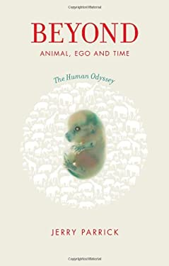 Beyond Animal, Ego and Time: The Human Odyssey 9780982844809