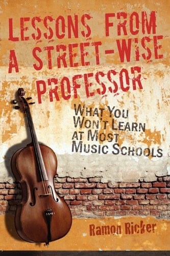 Lessons from a Street-Wise Professor: What You Won't Learn at Most Music Schools 9780982863909